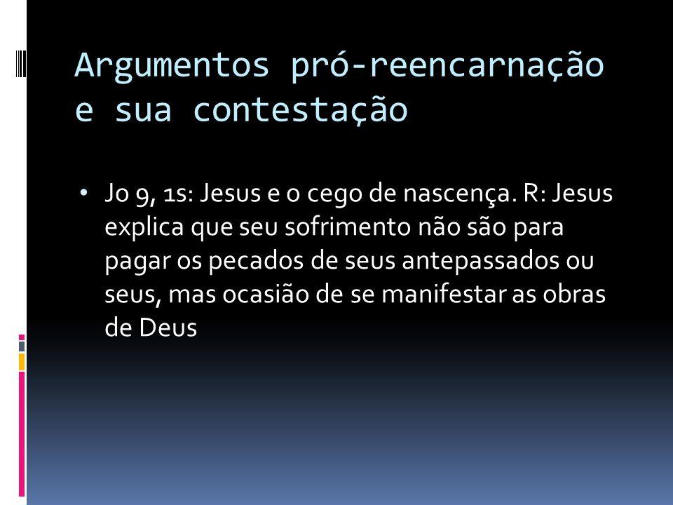 Argumentos pró-reencarnação e sua contestação Jo 9, 1s: Jesus e o cego de nascença. R: Jesus explica que seu sofrimento não são para pagar os pecados