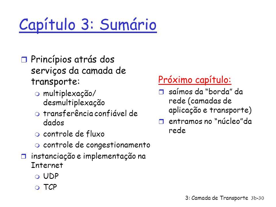 3: Camada de Transporte 3b-30 Capítulo 3: Sumário r Princípios atrás dos serviços da camada de transporte: m multiplexação/ desmultiplexação m transfe
