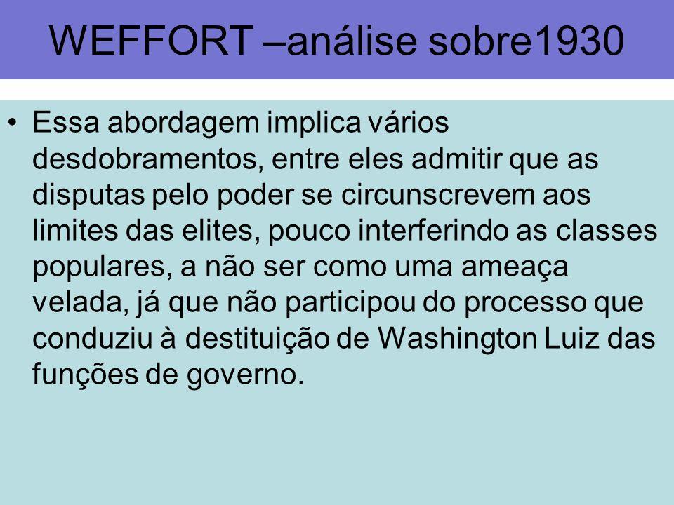 WEFFORT –análise sobre1930 Essa abordagem implica vários desdobramentos, entre eles admitir que as disputas pelo poder se circunscrevem aos limites da