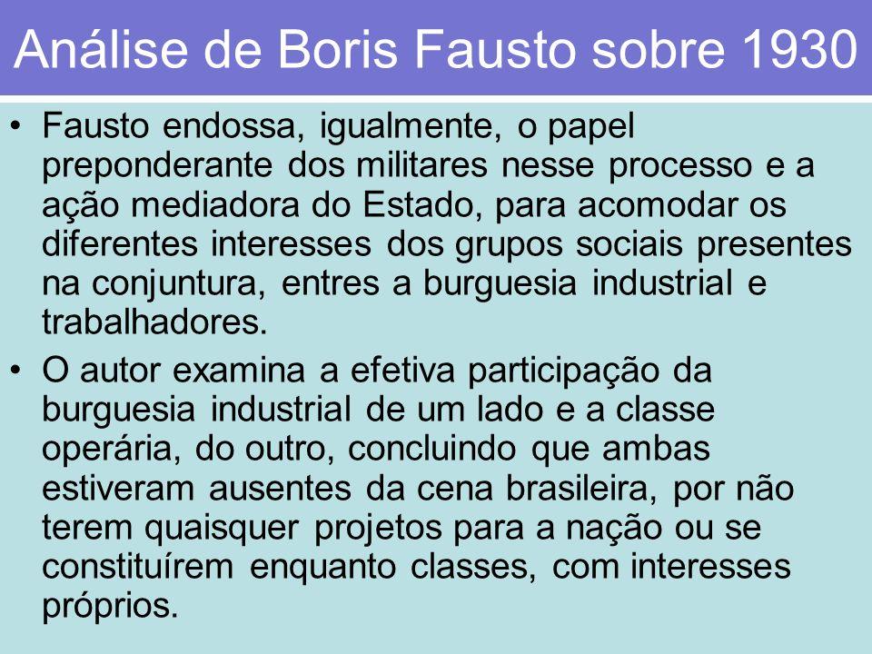 Análise de Boris Fausto sobre 1930 Fausto endossa, igualmente, o papel preponderante dos militares nesse processo e a ação mediadora do Estado, para a
