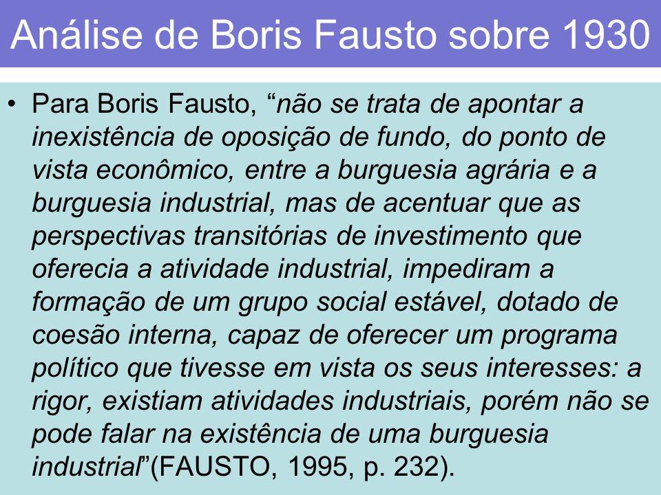 Análise de Boris Fausto sobre 1930 Para Boris Fausto, não se trata de apontar a inexistência de oposição de fundo, do ponto de vista econômico, entre