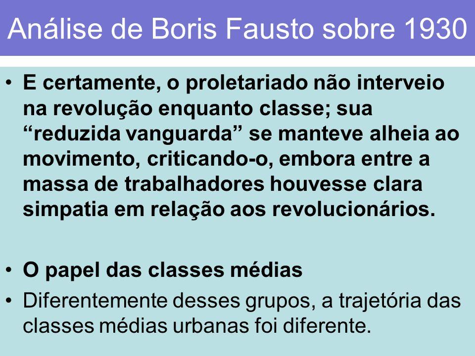 Análise de Boris Fausto sobre 1930 E certamente, o proletariado não interveio na revolução enquanto classe; sua reduzida vanguarda se manteve alheia a