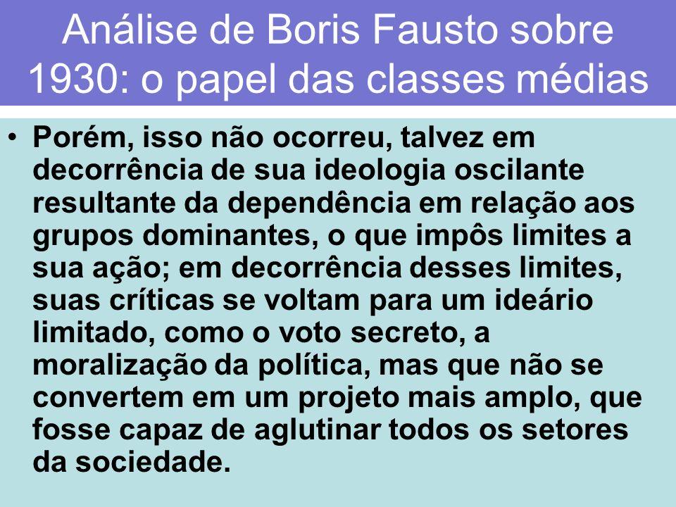 Análise de Boris Fausto sobre 1930: o papel das classes médias Porém, isso não ocorreu, talvez em decorrência de sua ideologia oscilante resultante da