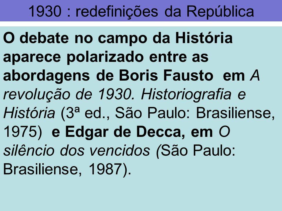 1930 : redefinições da República O debate no campo da História aparece polarizado entre as abordagens de Boris Fausto em A revolução de 1930. Historio
