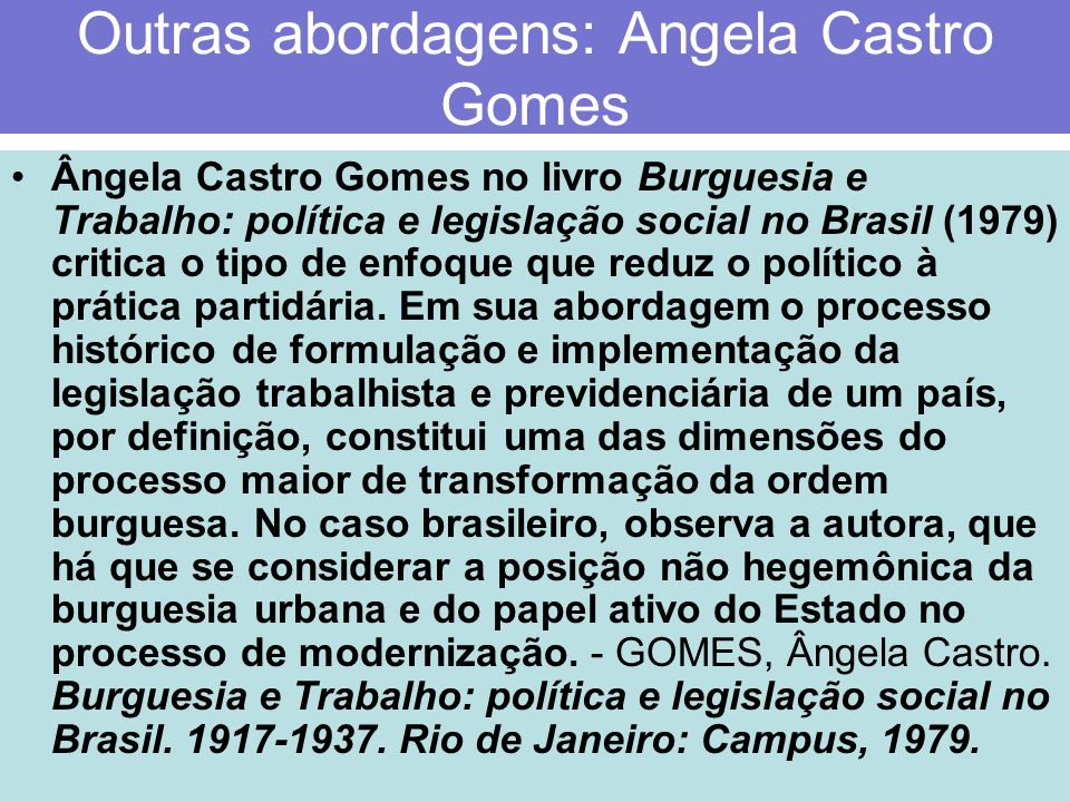 Outras abordagens: Angela Castro Gomes Ângela Castro Gomes no livro Burguesia e Trabalho: política e legislação social no Brasil (1979) critica o tipo