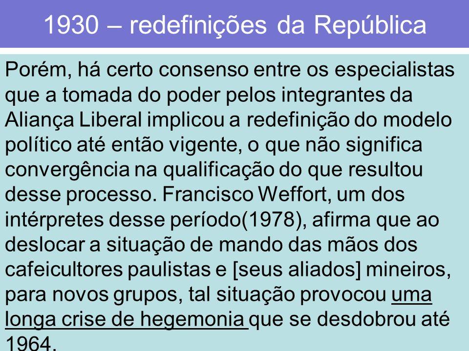 1930 – redefinições da República Porém, há certo consenso entre os especialistas que a tomada do poder pelos integrantes da Aliança Liberal implicou a