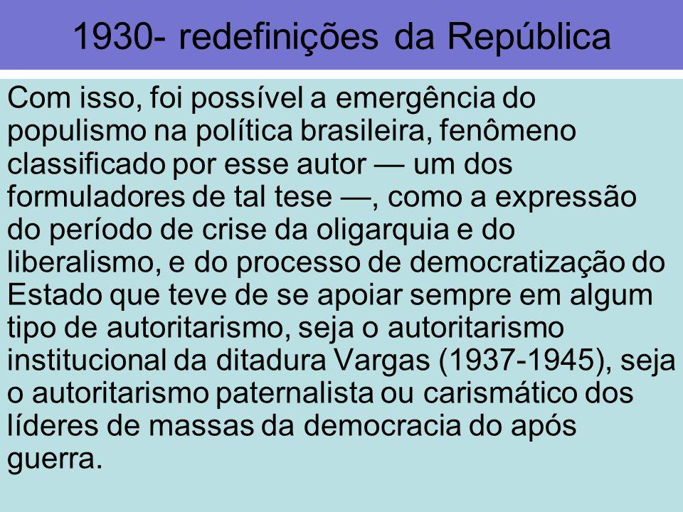 1930- redefinições da República Com isso, foi possível a emergência do populismo na política brasileira, fenômeno classificado por esse autor um dos f