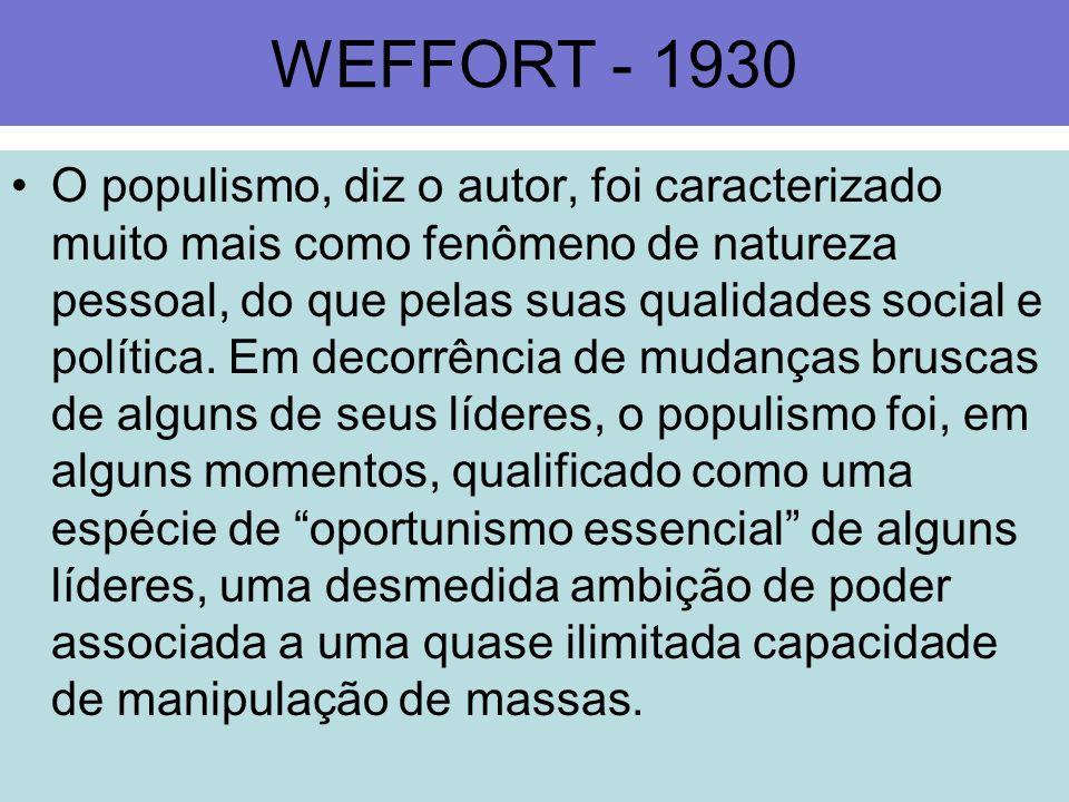 WEFFORT - 1930 O populismo, diz o autor, foi caracterizado muito mais como fenômeno de natureza pessoal, do que pelas suas qualidades social e polític