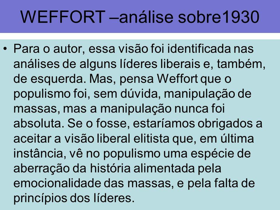 WEFFORT –análise sobre1930 Para o autor, essa visão foi identificada nas análises de alguns líderes liberais e, também, de esquerda. Mas, pensa Weffor