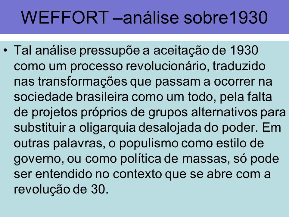 WEFFORT –análise sobre1930 Tal análise pressupõe a aceitação de 1930 como um processo revolucionário, traduzido nas transformações que passam a ocorre