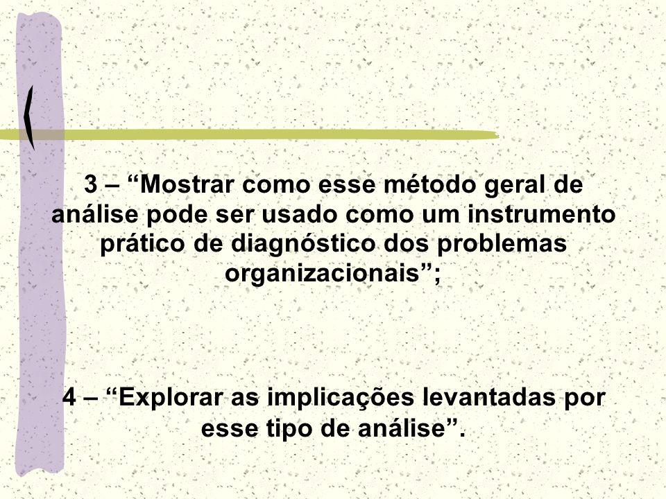 3 – Mostrar como esse método geral de análise pode ser usado como um instrumento prático de diagnóstico dos problemas organizacionais; 4 – Explorar as implicações levantadas por esse tipo de análise.