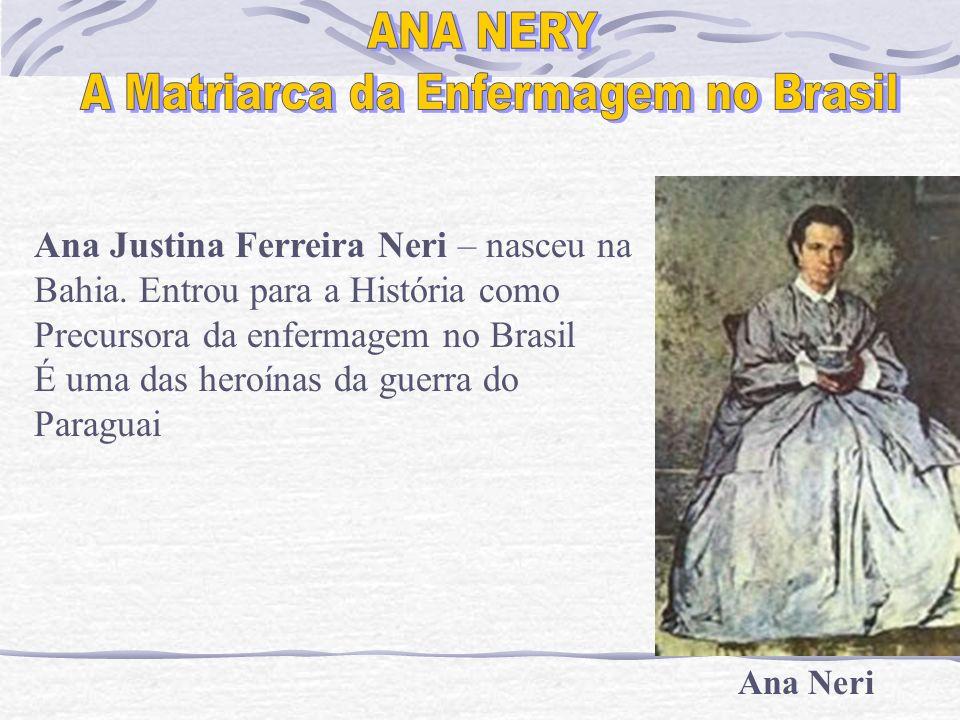 Ana Neri Ana Justina Ferreira Neri – nasceu na Bahia. Entrou para a História como Precursora da enfermagem no Brasil É uma das heroínas da guerra do P