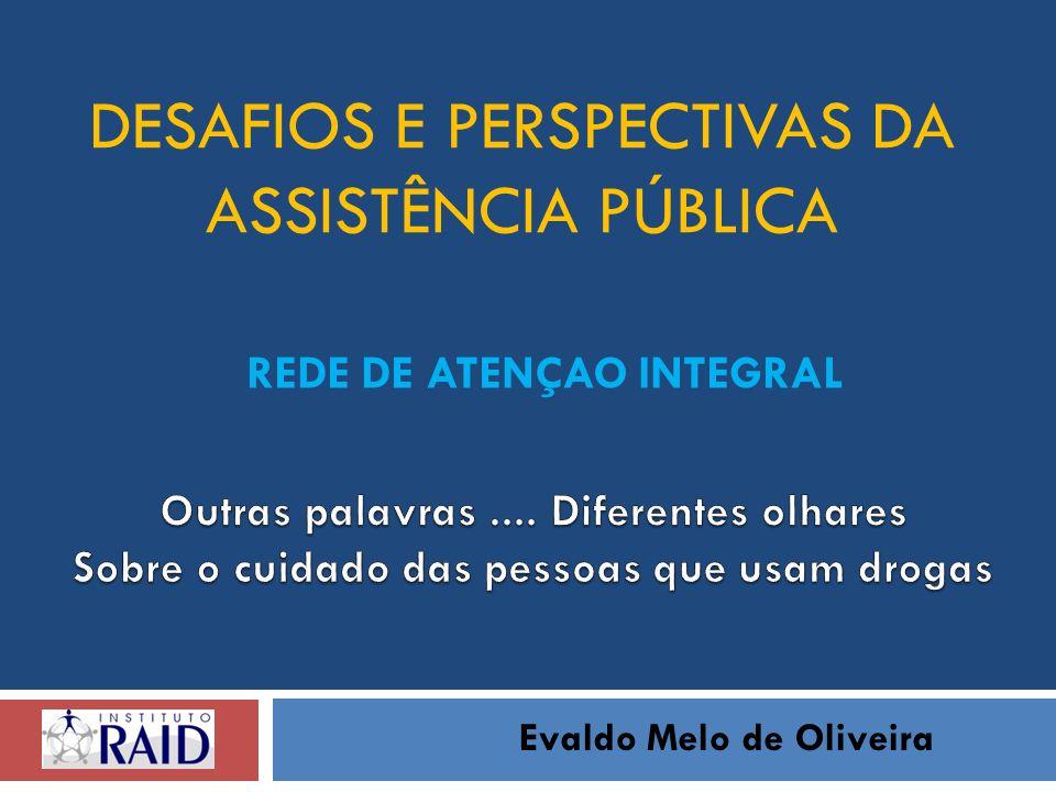 DESAFIOS E PERSPECTIVAS DA ASSISTÊNCIA PÚBLICA Evaldo Melo de Oliveira REDE DE ATENÇAO INTEGRAL