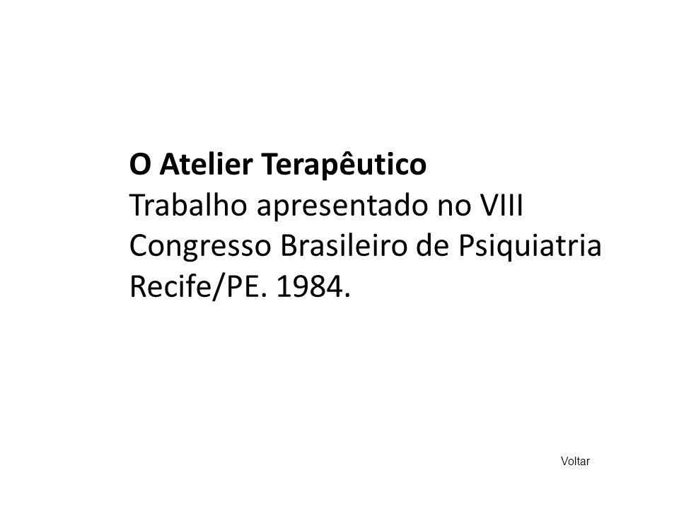 O Atelier Terapêutico Trabalho apresentado no VIII Congresso Brasileiro de Psiquiatria Recife/PE. 1984. Voltar