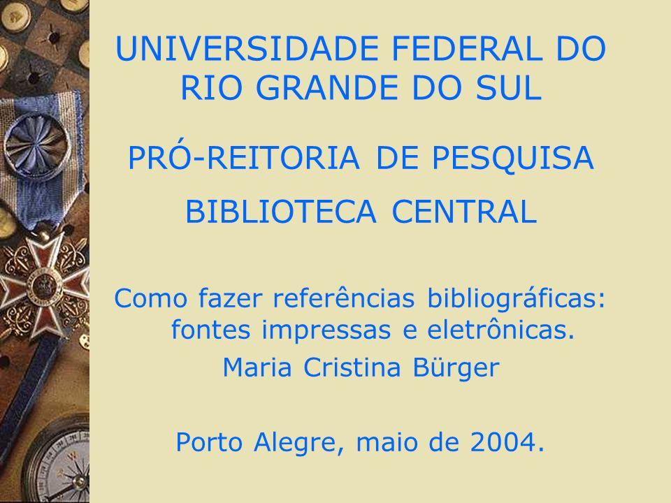 UNIVERSIDADE FEDERAL DO RIO GRANDE DO SUL PRÓ-REITORIA DE PESQUISA BIBLIOTECA CENTRAL Como fazer referências bibliográficas: fontes impressas e eletrô