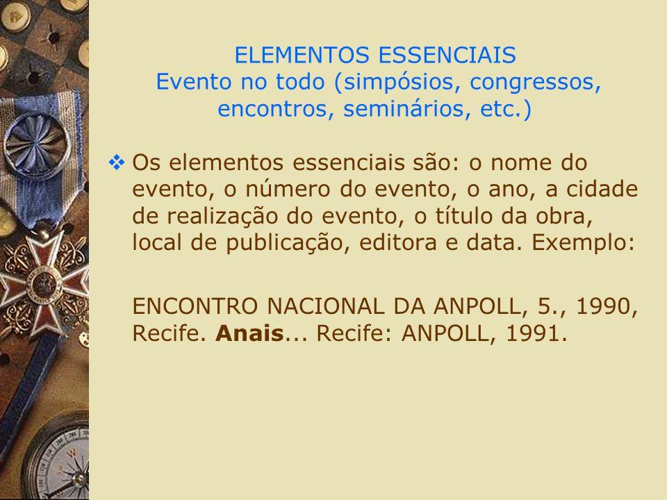 ELEMENTOS ESSENCIAIS Evento no todo (simpósios, congressos, encontros, seminários, etc.) Os elementos essenciais são: o nome do evento, o número do ev