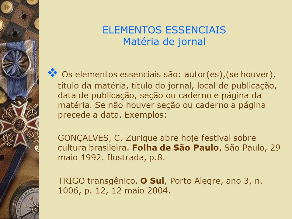 ELEMENTOS ESSENCIAIS Matéria de jornal Os elementos essenciais são: autor(es),(se houver), título da matéria, título do jornal, local de publicação, d