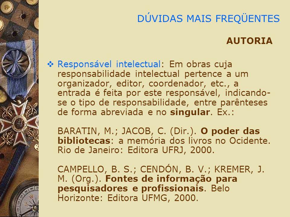 DÚVIDAS MAIS FREQÜENTES AUTORIA Responsável intelectual: Em obras cuja responsabilidade intelectual pertence a um organizador, editor, coordenador, et