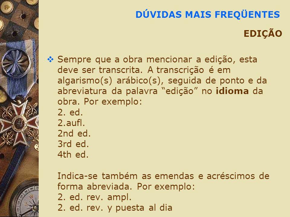 DÚVIDAS MAIS FREQÜENTES EDIÇÃO Sempre que a obra mencionar a edição, esta deve ser transcrita. A transcrição é em algarismo(s) arábico(s), seguida de