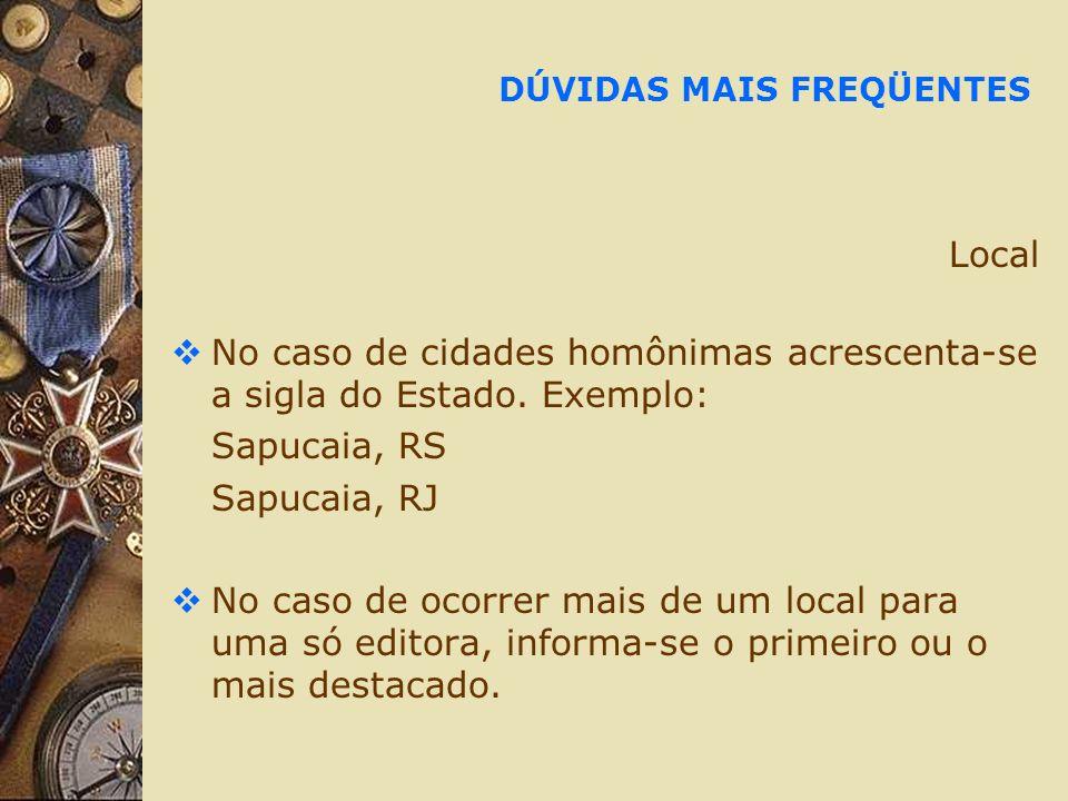DÚVIDAS MAIS FREQÜENTES Local No caso de cidades homônimas acrescenta-se a sigla do Estado. Exemplo: Sapucaia, RS Sapucaia, RJ No caso de ocorrer mais