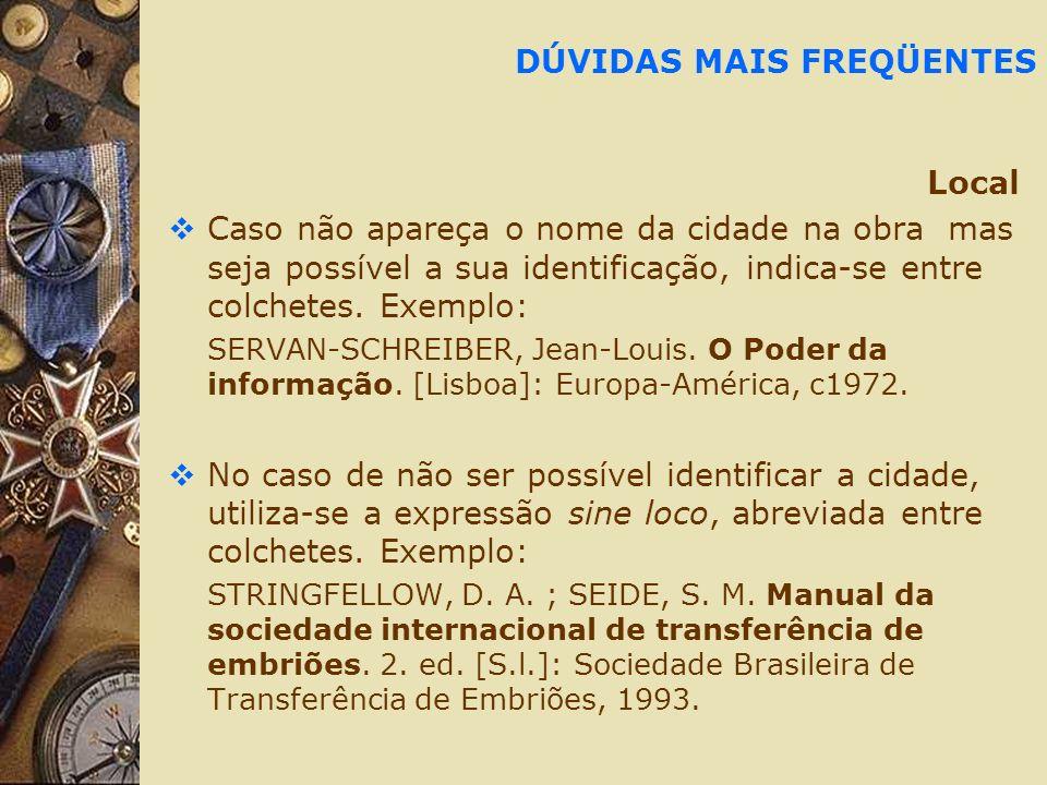 DÚVIDAS MAIS FREQÜENTES Local Caso não apareça o nome da cidade na obra mas seja possível a sua identificação, indica-se entre colchetes. Exemplo: SER