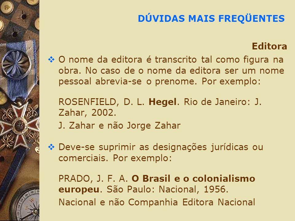 DÚVIDAS MAIS FREQÜENTES Editora O nome da editora é transcrito tal como figura na obra. No caso de o nome da editora ser um nome pessoal abrevia-se o
