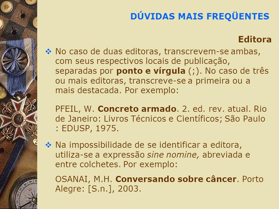 DÚVIDAS MAIS FREQÜENTES Editora No caso de duas editoras, transcrevem-se ambas, com seus respectivos locais de publicação, separadas por ponto e vírgu