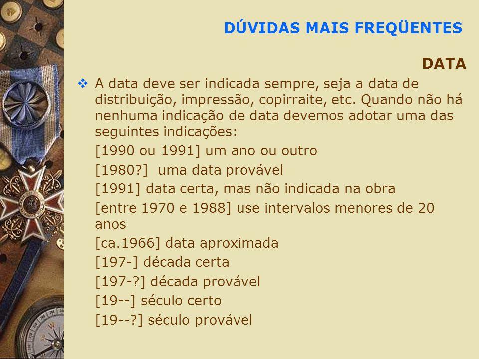 DÚVIDAS MAIS FREQÜENTES DATA A data deve ser indicada sempre, seja a data de distribuição, impressão, copirraite, etc. Quando não há nenhuma indicação