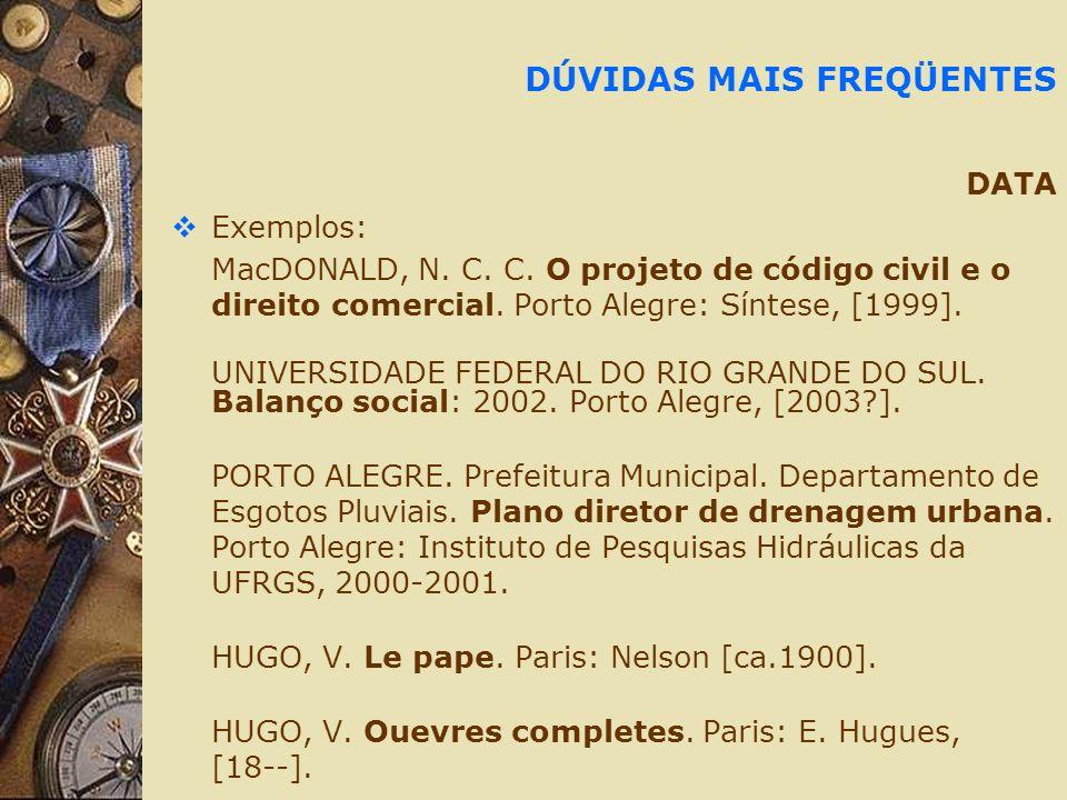 DÚVIDAS MAIS FREQÜENTES DATA Exemplos: MacDONALD, N. C. C. O projeto de código civil e o direito comercial. Porto Alegre: Síntese, [1999]. UNIVERSIDAD