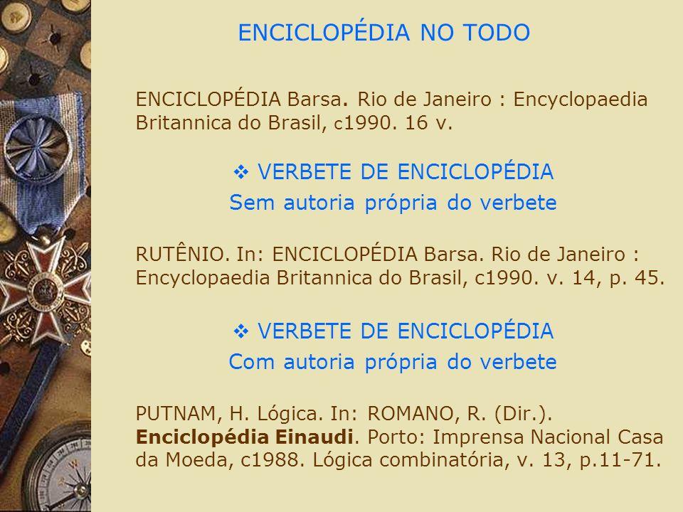 ENCICLOPÉDIA NO TODO ENCICLOPÉDIA Barsa. Rio de Janeiro : Encyclopaedia Britannica do Brasil, c 1990. 16 v. VERBETE DE ENCICLOPÉDIA Sem autoria própri