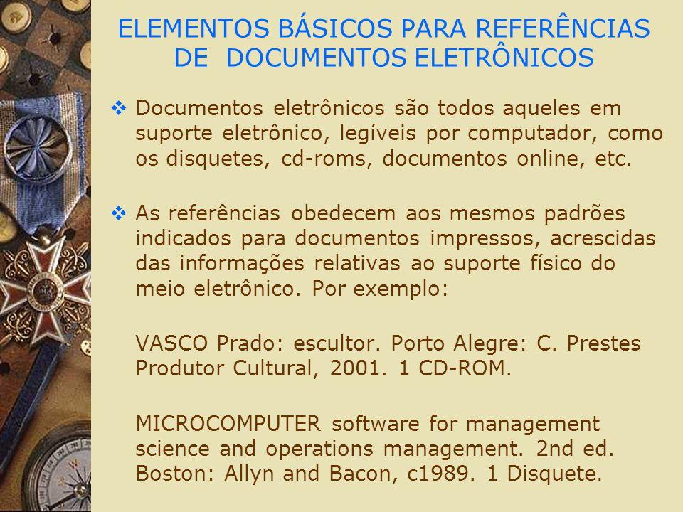 ELEMENTOS BÁSICOS PARA REFERÊNCIAS DE DOCUMENTOS ELETRÔNICOS Documentos eletrônicos são todos aqueles em suporte eletrônico, legíveis por computador,