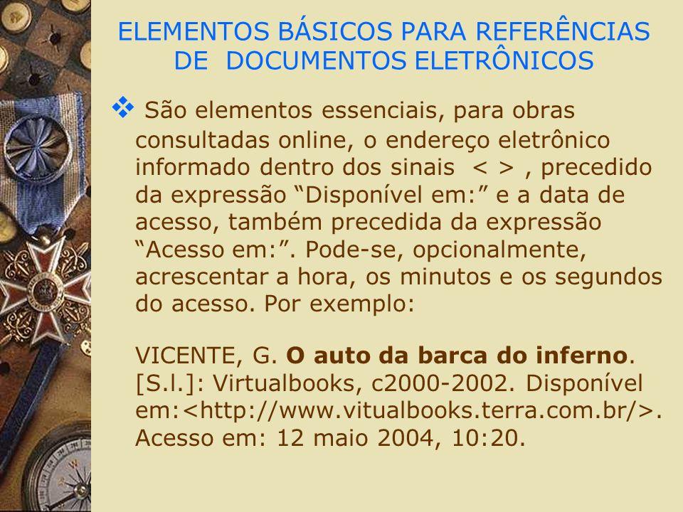 ELEMENTOS BÁSICOS PARA REFERÊNCIAS DE DOCUMENTOS ELETRÔNICOS São elementos essenciais, para obras consultadas online, o endereço eletrônico informado
