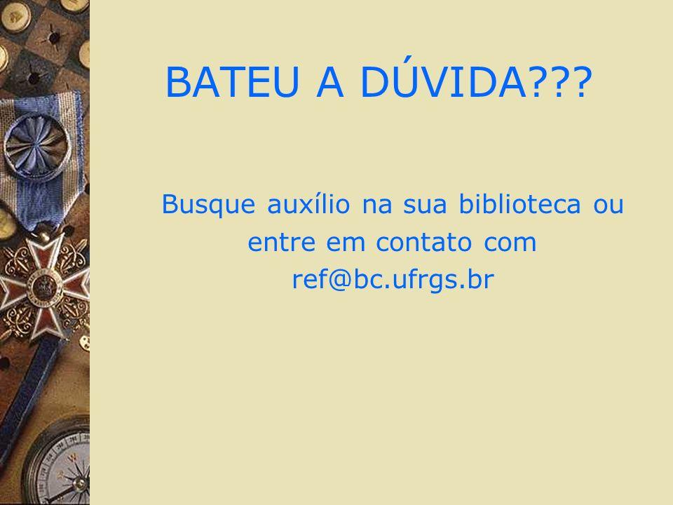 BATEU A DÚVIDA??? Busque auxílio na sua biblioteca ou entre em contato com ref@bc.ufrgs.br