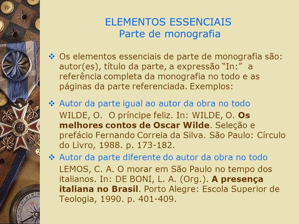 ELEMENTOS ESSENCIAIS Parte de monografia Os elementos essenciais de parte de monografia são: autor(es), título da parte, a expressão In: a referência