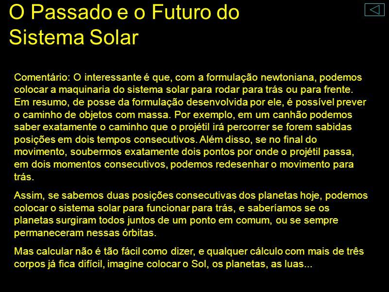 O Passado e o Futuro do Sistema Solar A maquinaria do Sistema Solar pode ser posta (matematicamente) para funcionar para trás e para frente. ( p1, t1