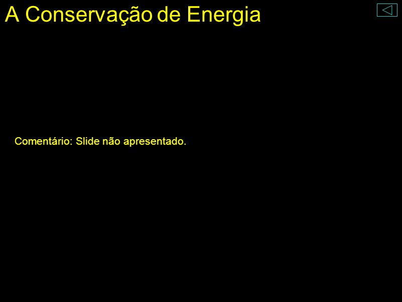 A Conservação de Energia A energia não pode ser criada do nada ou destruída, só pode ser transformada. Energia Térmica Energia Cinética Energia Potenc