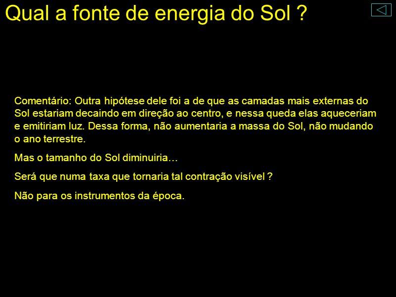 Qual a fonte de energia do Sol ? 1853, Teoria da Contração de Helmholtz As camadas mais externas estariam decaindo para o interior do Sol (seu tamanho