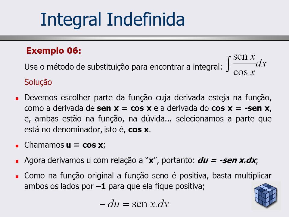 Exemplo 06: Use o método de substituição para encontrar a integral: Solução Devemos escolher parte da função cuja derivada esteja na função, como a de