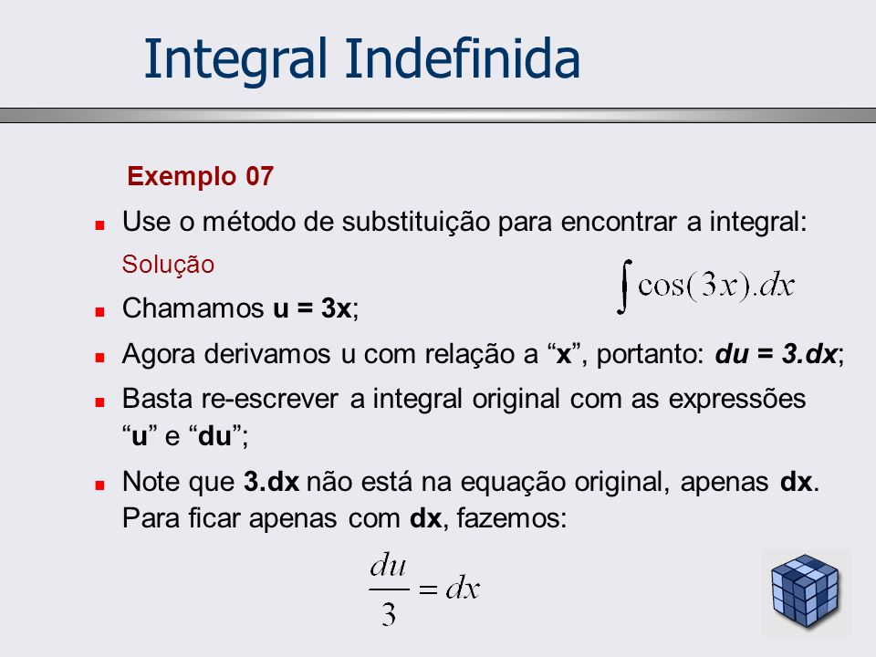 Exemplo 07 Use o método de substituição para encontrar a integral: Solução Chamamos u = 3x; Agora derivamos u com relação a x, portanto: du = 3.dx; Ba