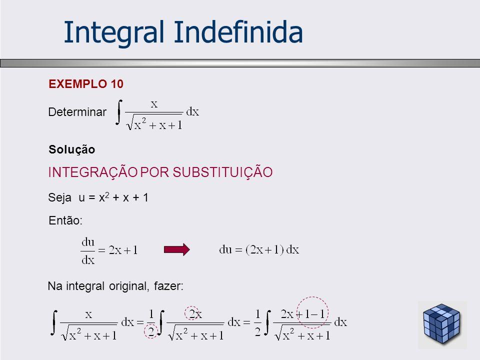 Integral Indefinida Solução EXEMPLO 10 Determinar Seja u = x 2 + x + 1 Então: Na integral original, fazer: INTEGRAÇÃO POR SUBSTITUIÇÃO