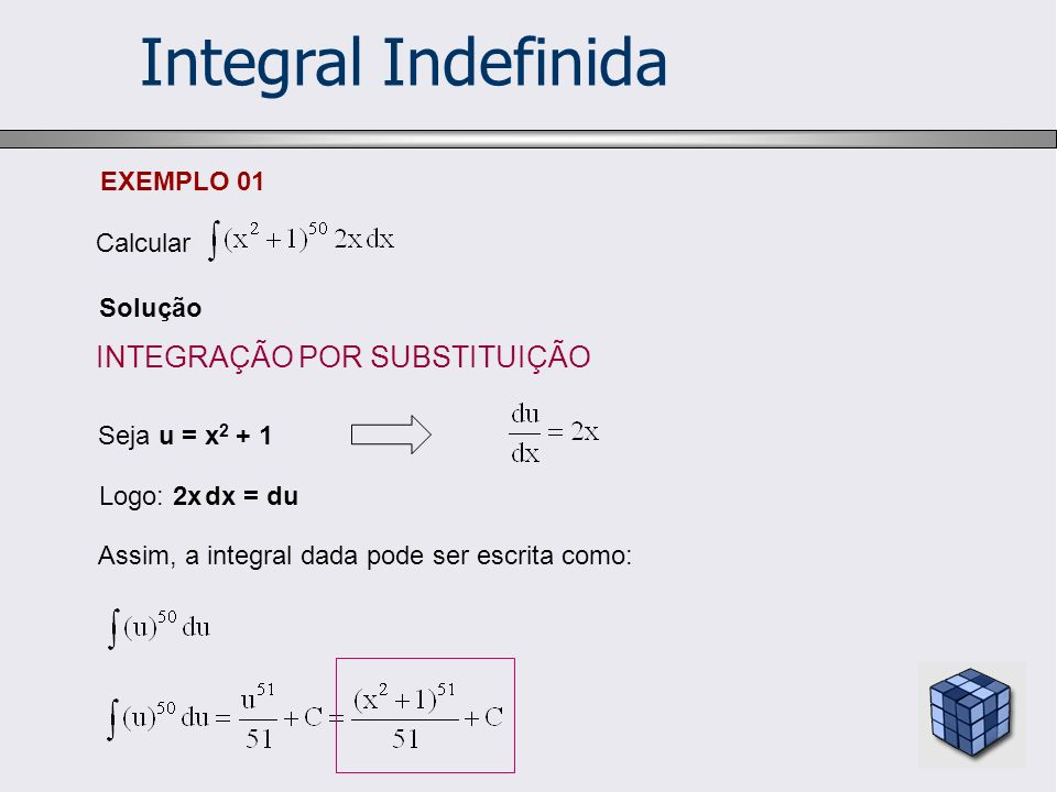 Integral Indefinida EXEMPLO 02 Calcular Solução Seja u = x + 9 Logo: dx = du Assim, a integral dada pode ser escrita como: INTEGRAÇÃO POR SUBSTITUIÇÃO
