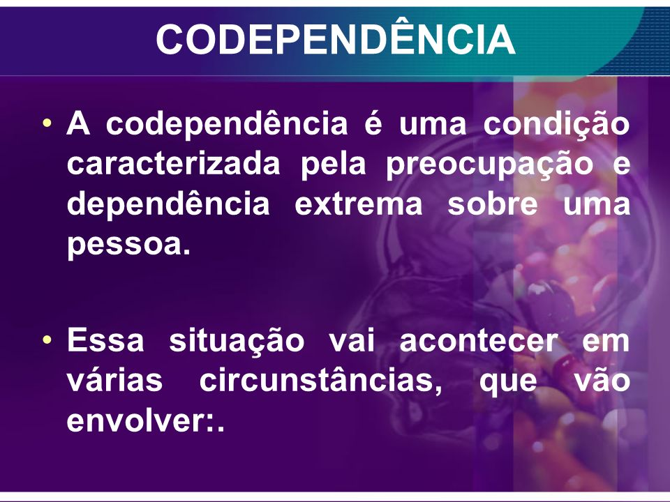 CODEPENDENTE O usuário fica dependente das drogas e a família fica codependente. A codependência consiste em tentar controlar obsessivamente a conduta