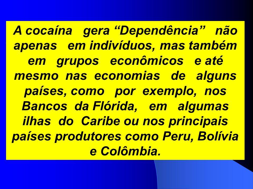 A cocaína gera Dependência não apenas em indivíduos, mas também em grupos econômicos e até mesmo nas economias de alguns países, como por exemplo, nos Bancos da Flórida, em algumas ilhas do Caribe ou nos principais países produtores como Peru, Bolívia e Colômbia.