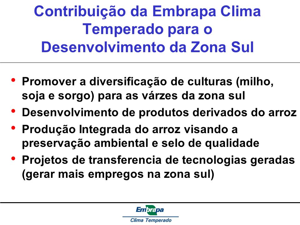 Contribuição da Embrapa Clima Temperado para o Desenvolvimento da Zona Sul Promover a diversificação de culturas (milho, soja e sorgo) para as várzes