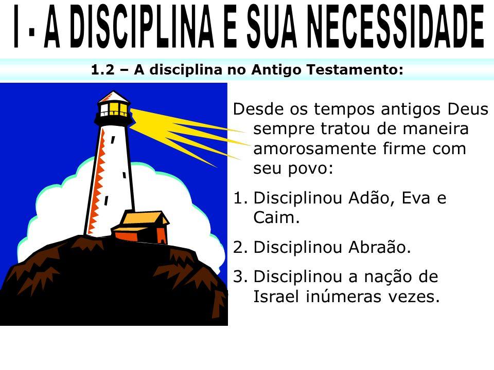 1.2 – A disciplina no Antigo Testamento: Desde os tempos antigos Deus sempre tratou de maneira amorosamente firme com seu povo: 1.Disciplinou Adão, Ev