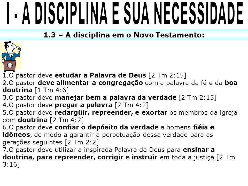 1.3 – A disciplina em o Novo Testamento: 1.O pastor deve estudar a Palavra de Deus [2 Tm 2:15] 2.O pastor deve alimentar a congregação com a palavra d