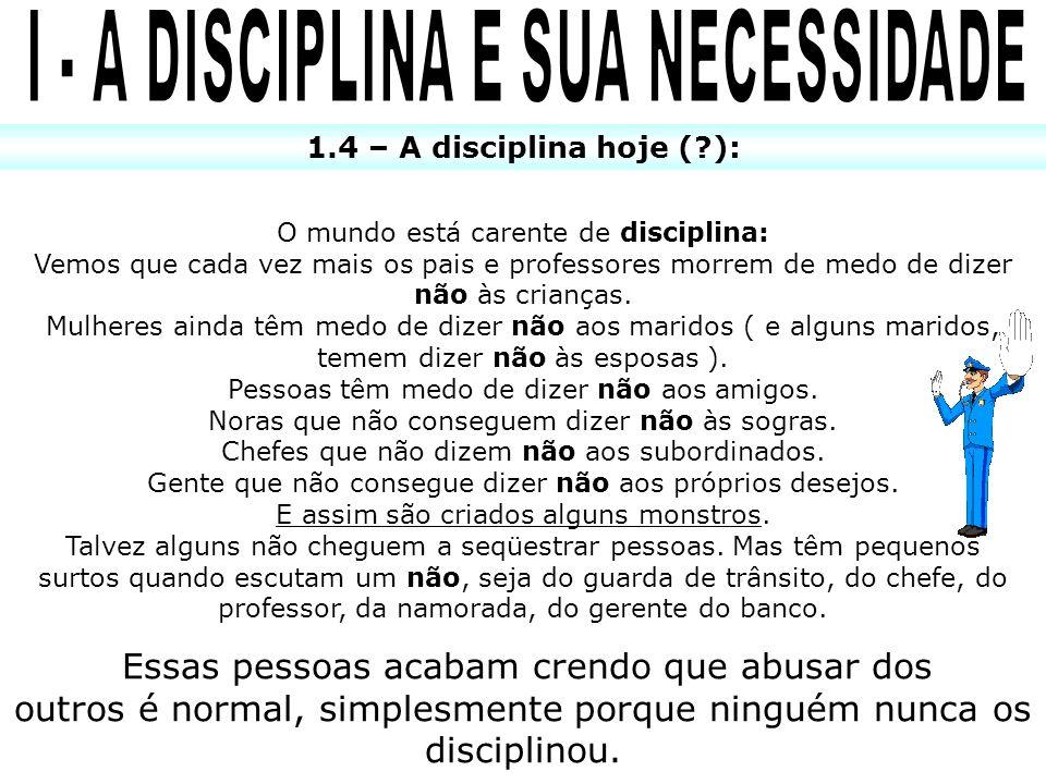 1.4 – A disciplina hoje (?): O mundo está carente de disciplina: Vemos que cada vez mais os pais e professores morrem de medo de dizer não às crianças