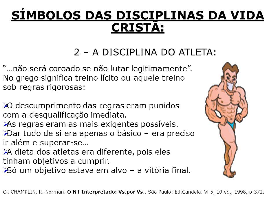 2 – A DISCIPLINA DO ATLETA: SÍMBOLOS DAS DISCIPLINAS DA VIDA CRISTÃ: …não será coroado se não lutar legitimamente. No grego significa treino lícito ou