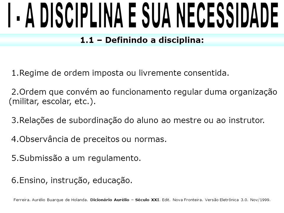 1.1 – Definindo a disciplina: 1.Regime de ordem imposta ou livremente consentida. 2.Ordem que convém ao funcionamento regular duma organização (milita