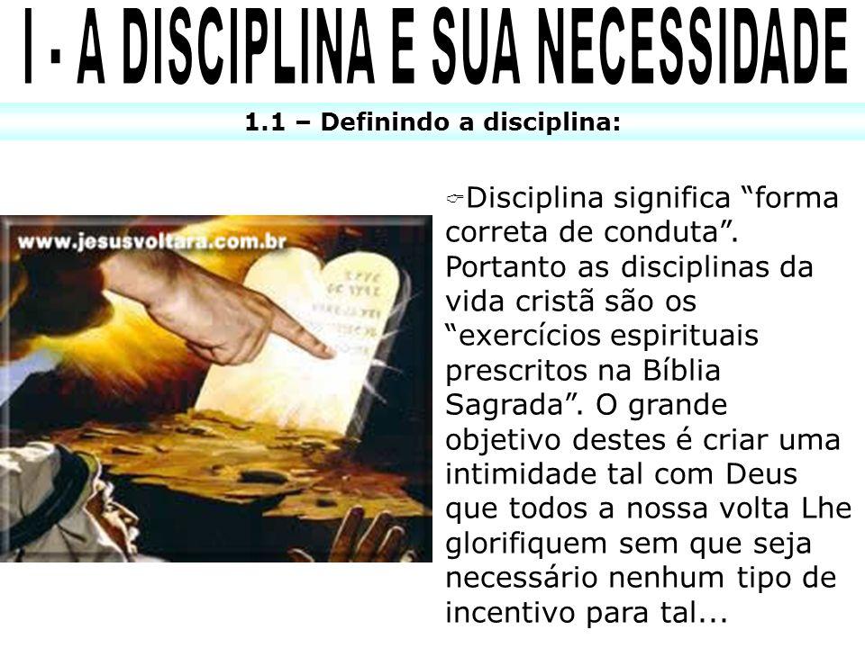 1.1 – Definindo a disciplina: Disciplina significa forma correta de conduta. Portanto as disciplinas da vida cristã são os exercícios espirituais pres